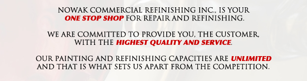 Nowak Commercial Refinishing Inc. is your one stop shop for automotive repair and commercial repair and refinishing. We are committed to provide you, the customer, with the highest quality and service. Our painting and refinishing capacities are unlimited and that is what sets us apart from the competition.